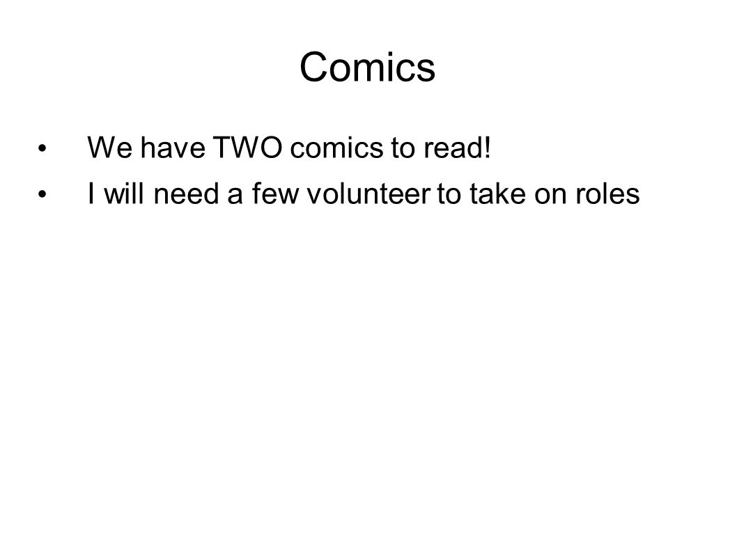 Comics We have TWO comics to read! I will need a few volunteer to take on roles