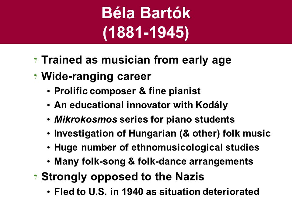 Béla Bartók (1881-1945) Trained as musician from early age Wide-ranging career Prolific composer & fine pianist An educational innovator with Kodály M