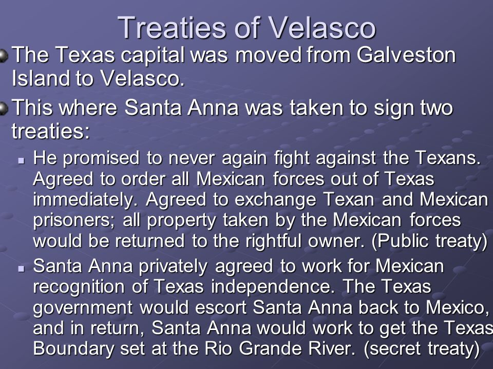 Treaties of Velasco The Texas capital was moved from Galveston Island to Velasco. This where Santa Anna was taken to sign two treaties: He promised to