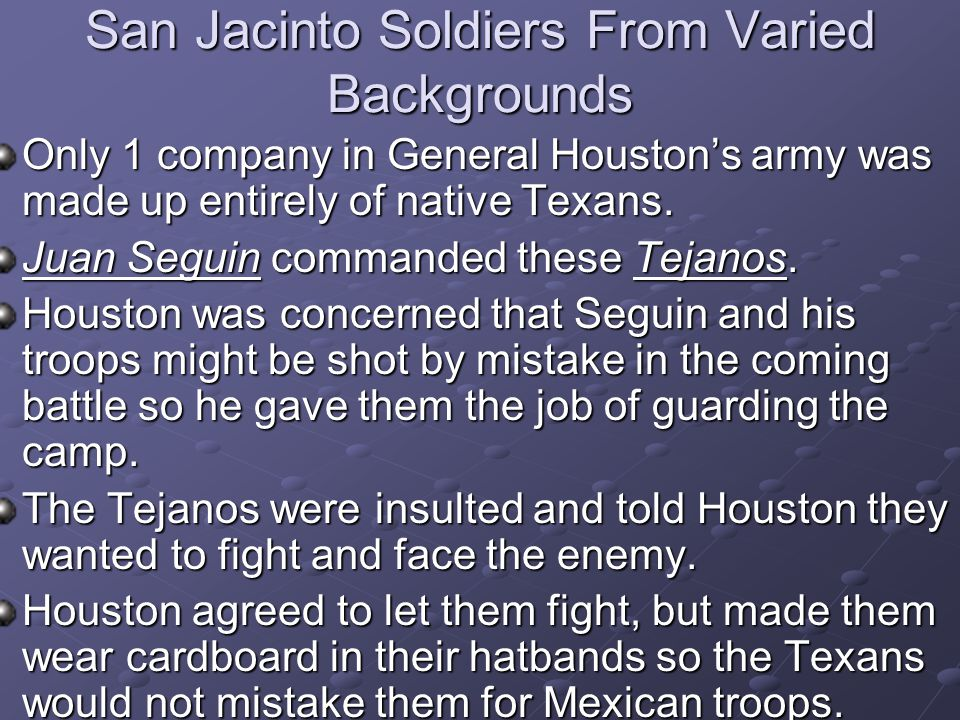 San Jacinto Soldiers From Varied Backgrounds Only 1 company in General Houston's army was made up entirely of native Texans. Juan Seguin commanded the