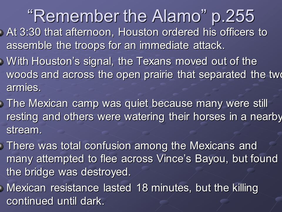 """Remember the Alamo"" p.255 At 3:30 that afternoon, Houston ordered his officers to assemble the troops for an immediate attack. With Houston's signal,"