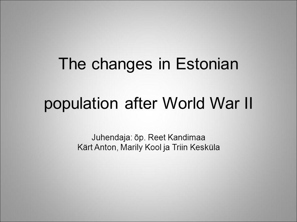 The changes in Estonian population after World War II Juhendaja: õp. Reet Kandimaa Kärt Anton, Marily Kool ja Triin Kesküla
