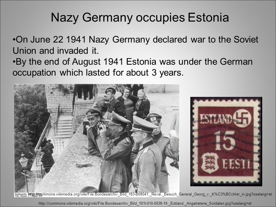 http://commons.wikimedia.org/wiki/File:Bundesarchiv_Bild_101I-010-0938-19,_Estland,_Angetretene_Soldaten.jpg uselang=et http://commons.wikimedia.org/wiki/File:Bundesarchiv_Bild_183-B08041,_Reval,_Besuch_General_Georg_v._K%C3%BCchler_in.jpg uselang=et Nazy Germany occupies Estonia On June 22 1941 Nazy Germany declared war to the Soviet Union and invaded it.