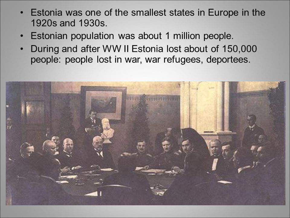 Estonia was one of the smallest states in Europe in the 1920s and 1930s. Estonian population was about 1 million people. During and after WW II Estoni