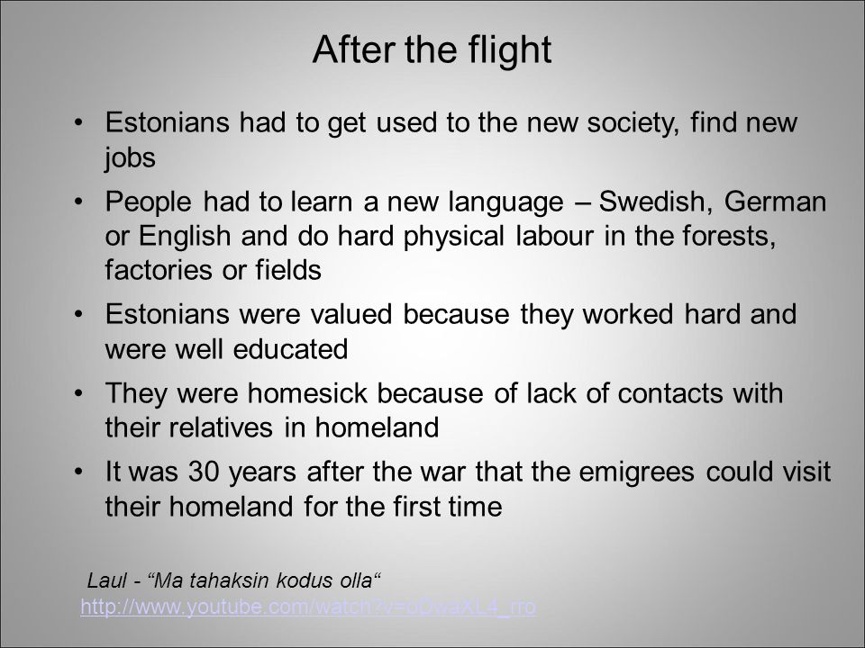 After the flight Estonians had to get used to the new society, find new jobs People had to learn a new language – Swedish, German or English and do hard physical labour in the forests, factories or fields Estonians were valued because they worked hard and were well educated They were homesick because of lack of contacts with their relatives in homeland It was 30 years after the war that the emigrees could visit their homeland for the first time Laul - Ma tahaksin kodus olla http://www.youtube.com/watch?v=oDwaXL4_rro