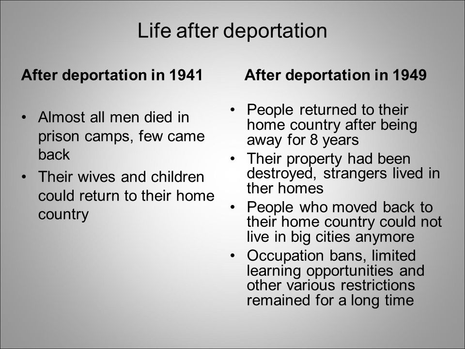 Life after deportation After deportation in 1941 Almost all men died in prison camps, few came back Their wives and children could return to their hom