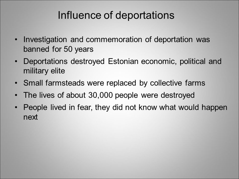 Influence of deportations Investigation and commemoration of deportation was banned for 50 years Deportations destroyed Estonian economic, political and military elite Small farmsteads were replaced by collective farms The lives of about 30,000 people were destroyed People lived in fear, they did not know what would happen next