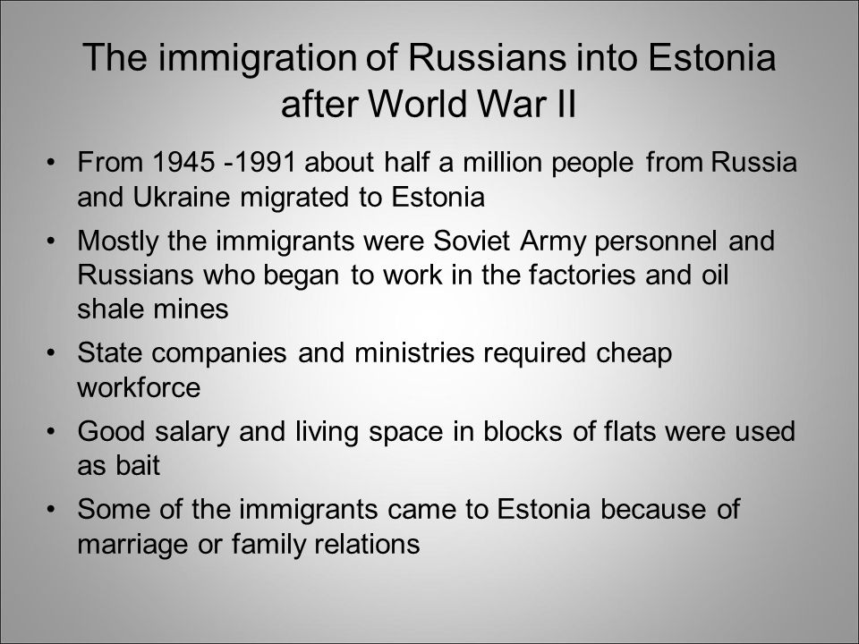 The immigration of Russians into Estonia after World War II From 1945 -1991 about half a million people from Russia and Ukraine migrated to Estonia Mostly the immigrants were Soviet Army personnel and Russians who began to work in the factories and oil shale mines State companies and ministries required cheap workforce Good salary and living space in blocks of flats were used as bait Some of the immigrants came to Estonia because of marriage or family relations