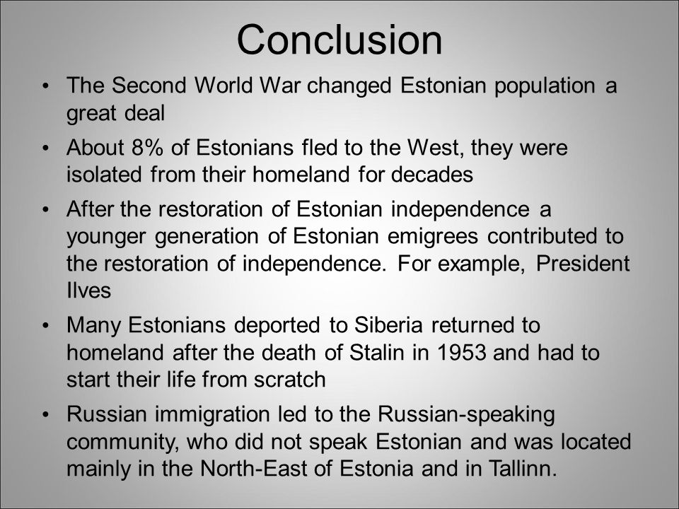Conclusion The Second World War changed Estonian population a great deal About 8% of Estonians fled to the West, they were isolated from their homeland for decades After the restoration of Estonian independence a younger generation of Estonian emigrees contributed to the restoration of independence.