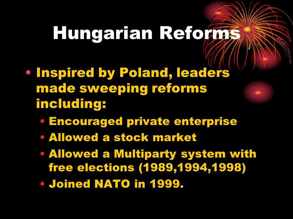 Hungarian Reforms Inspired by Poland, leaders made sweeping reforms including: Encouraged private enterprise Allowed a stock market Allowed a Multiparty system with free elections (1989,1994,1998) Joined NATO in 1999.