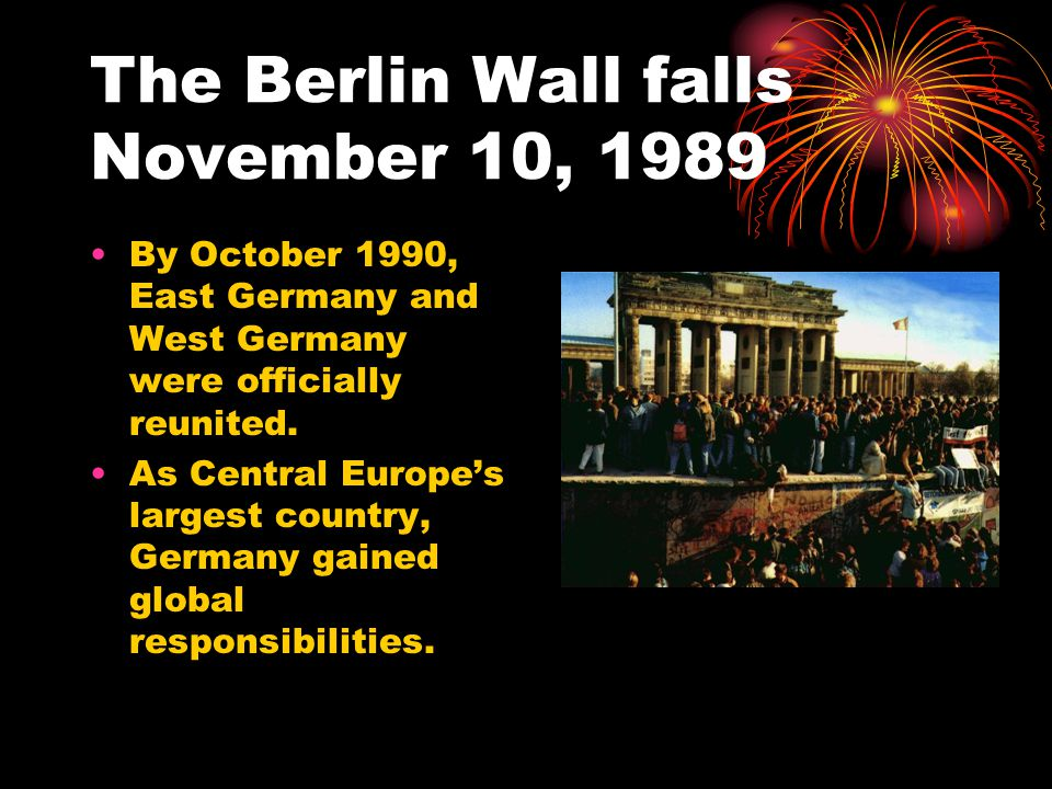 The Berlin Wall falls November 10, 1989 By October 1990, East Germany and West Germany were officially reunited.