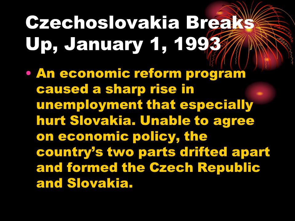 Czechoslovakia Breaks Up, January 1, 1993 An economic reform program caused a sharp rise in unemployment that especially hurt Slovakia.