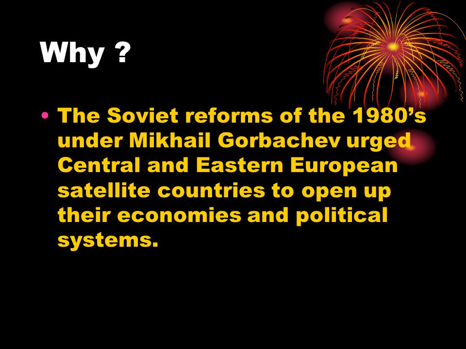 Why ? The Soviet reforms of the 1980's under Mikhail Gorbachev urged Central and Eastern European satellite countries to open up their economies and p