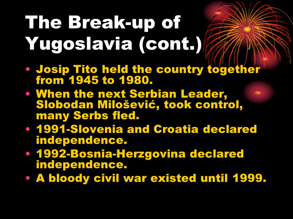 The Break-up of Yugoslavia (cont.) Josip Tito held the country together from 1945 to 1980.