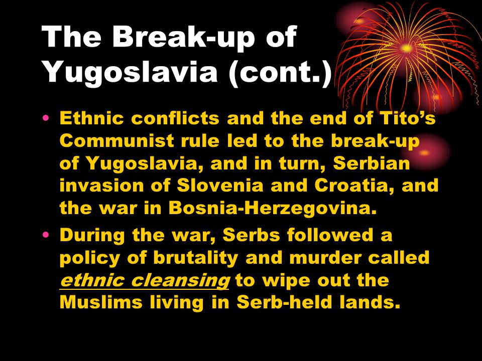 The Break-up of Yugoslavia (cont.) Ethnic conflicts and the end of Tito's Communist rule led to the break-up of Yugoslavia, and in turn, Serbian invasion of Slovenia and Croatia, and the war in Bosnia-Herzegovina.