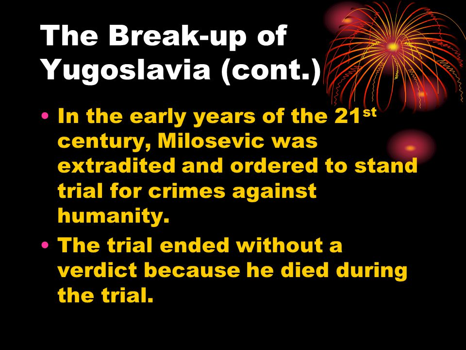 The Break-up of Yugoslavia (cont.) In the early years of the 21 st century, Milosevic was extradited and ordered to stand trial for crimes against humanity.