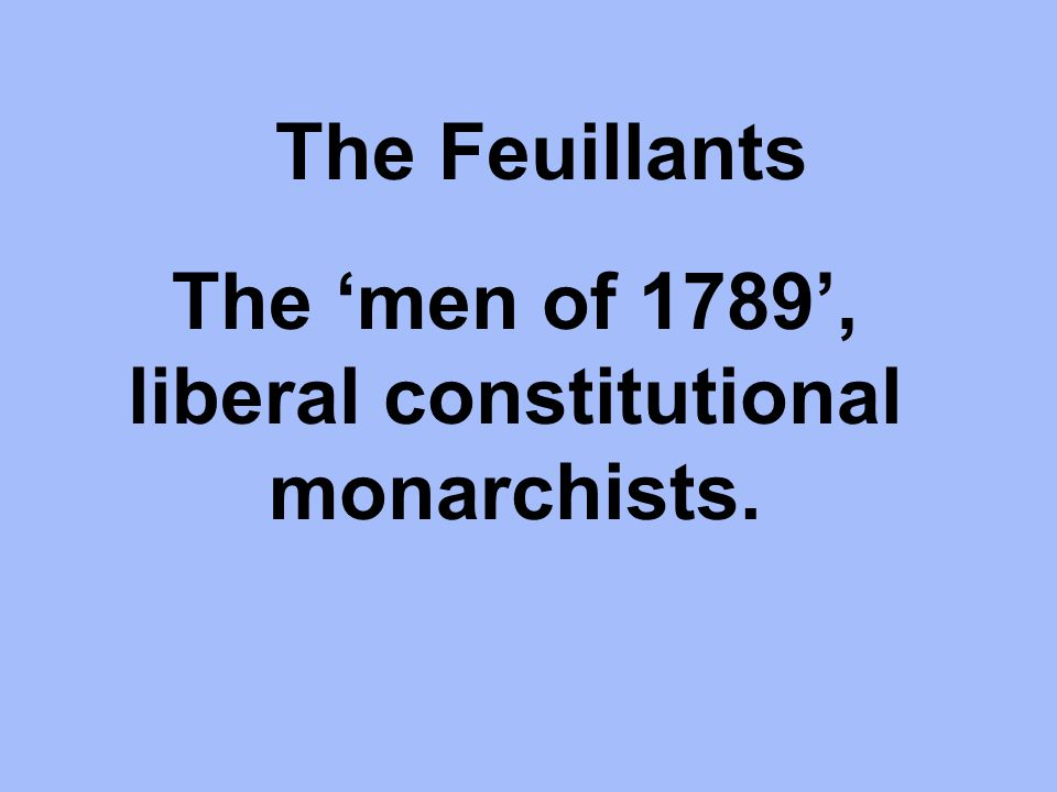 The Feuillants The 'men of 1789', liberal constitutional monarchists.