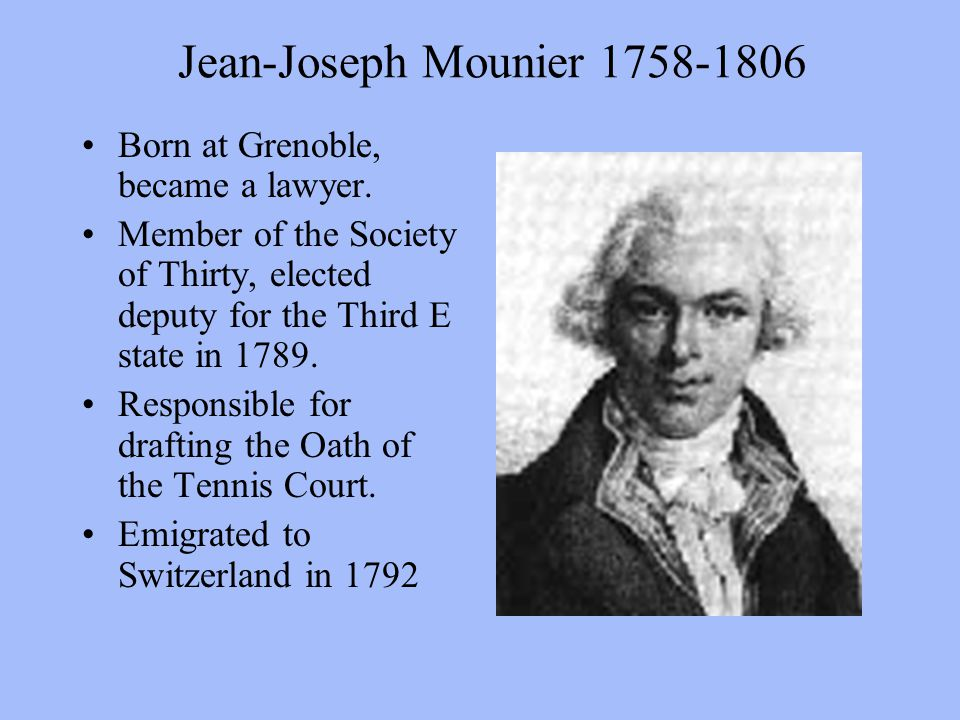 Jean-Joseph Mounier 1758-1806 Born at Grenoble, became a lawyer. Member of the Society of Thirty, elected deputy for the Third E state in 1789. Respon
