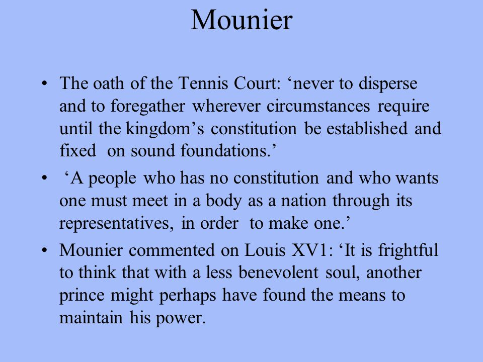 Mounier The oath of the Tennis Court: 'never to disperse and to foregather wherever circumstances require until the kingdom's constitution be establis