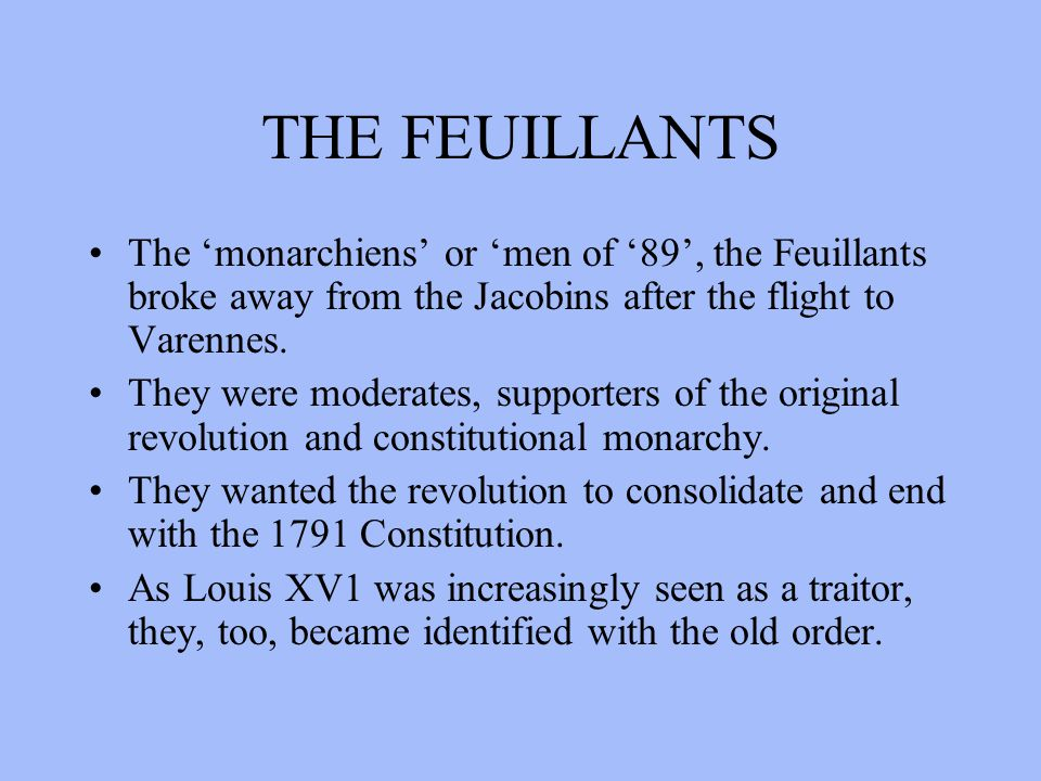 THE FEUILLANTS The 'monarchiens' or 'men of '89', the Feuillants broke away from the Jacobins after the flight to Varennes. They were moderates, suppo