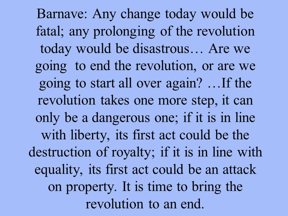 Barnave: Any change today would be fatal; any prolonging of the revolution today would be disastrous… Are we going to end the revolution, or are we go