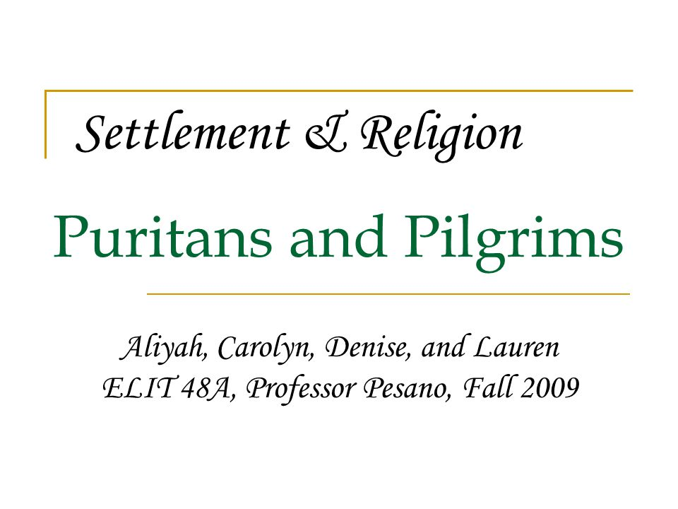 Puritans and Pilgrims Aliyah, Carolyn, Denise, and Lauren ELIT 48A, Professor Pesano, Fall 2009 Settlement & Religion