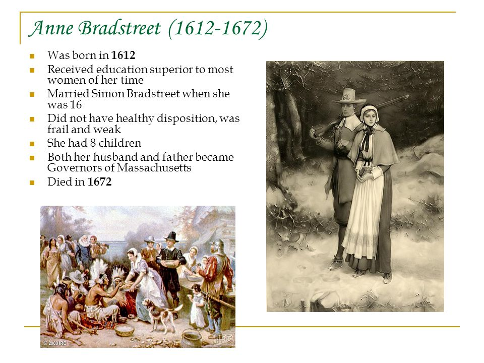 Anne Bradstreet ( ) Was born in 1612 Received education superior to most women of her time Married Simon Bradstreet when she was 16 Did not have healthy disposition, was frail and weak She had 8 children Both her husband and father became Governors of Massachusetts Died in 1672