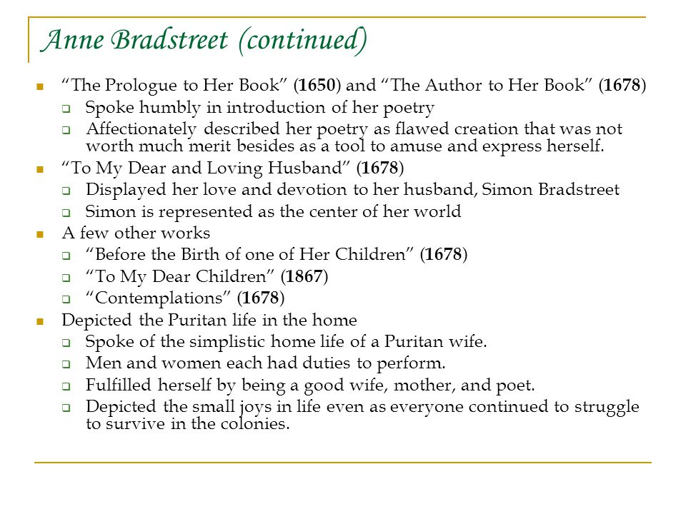 Anne Bradstreet (continued) The Prologue to Her Book ( 1650 ) and The Author to Her Book ( 1678 )  Spoke humbly in introduction of her poetry  Affectionately described her poetry as flawed creation that was not worth much merit besides as a tool to amuse and express herself.