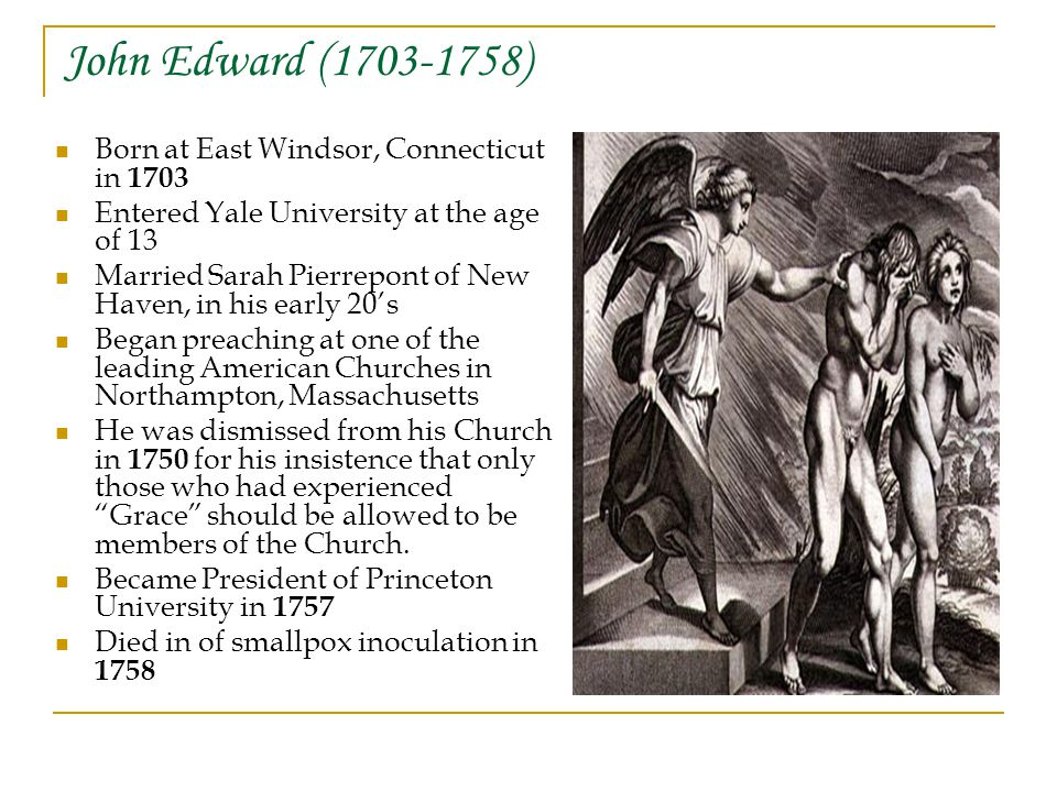John Edward ( ) Born at East Windsor, Connecticut in 1703 Entered Yale University at the age of 13 Married Sarah Pierrepont of New Haven, in his early 20's Began preaching at one of the leading American Churches in Northampton, Massachusetts He was dismissed from his Church in 1750 for his insistence that only those who had experienced Grace should be allowed to be members of the Church.