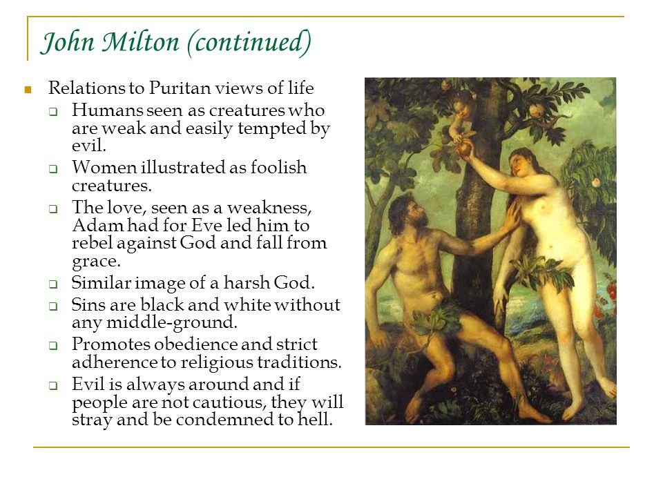 John Milton (continued) Relations to Puritan views of life  Humans seen as creatures who are weak and easily tempted by evil.