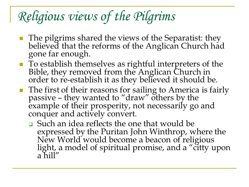 Religious views of the Pilgrims The pilgrims shared the views of the Separatist: they believed that the reforms of the Anglican Church had gone far enough.