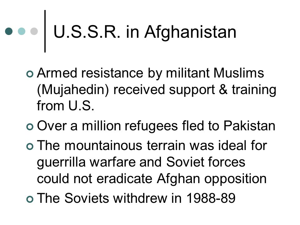 U.S.S.R. in Afghanistan Armed resistance by militant Muslims (Mujahedin) received support & training from U.S. Over a million refugees fled to Pakista