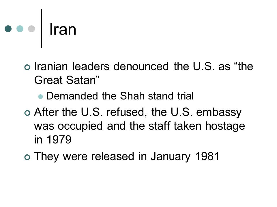 """Iran Iranian leaders denounced the U.S. as """"the Great Satan"""" Demanded the Shah stand trial After the U.S. refused, the U.S. embassy was occupied and t"""