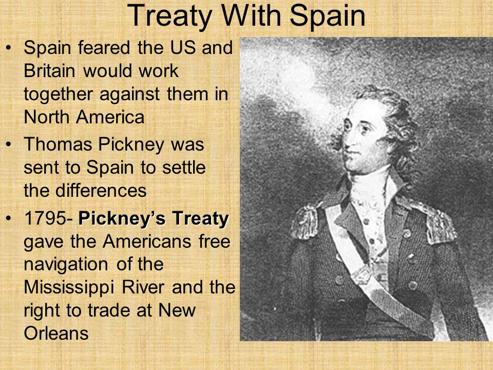 Treaty With Spain Spain feared the US and Britain would work together against them in North America Thomas Pickney was sent to Spain to settle the differences Pickney's Treaty1795- Pickney's Treaty gave the Americans free navigation of the Mississippi River and the right to trade at New Orleans