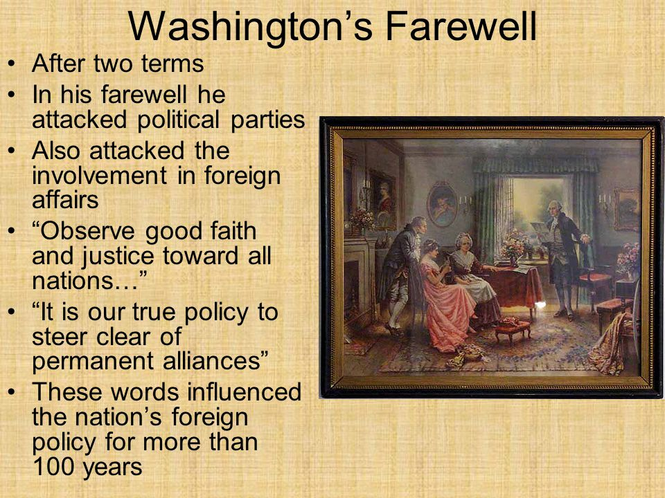 Washington's Farewell After two terms In his farewell he attacked political parties Also attacked the involvement in foreign affairs Observe good faith and justice toward all nations… It is our true policy to steer clear of permanent alliances These words influenced the nation's foreign policy for more than 100 years