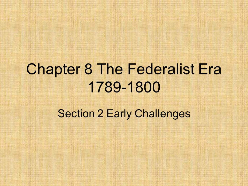 Chapter 8 The Federalist Era 1789-1800 Section 2 Early Challenges