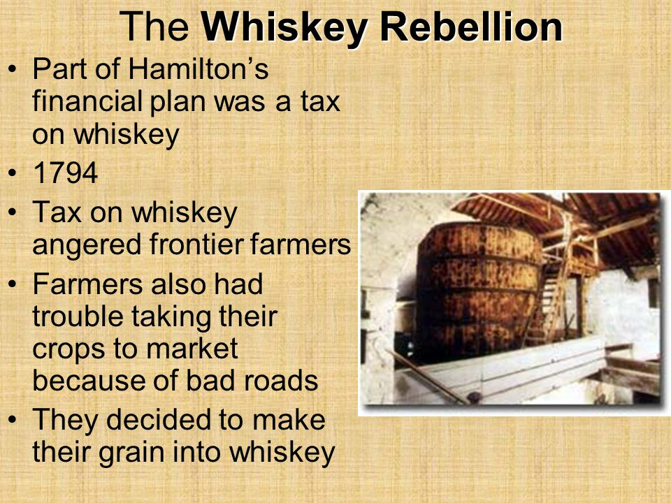 Whiskey Rebellion The Whiskey Rebellion Part of Hamilton's financial plan was a tax on whiskey 1794 Tax on whiskey angered frontier farmers Farmers also had trouble taking their crops to market because of bad roads They decided to make their grain into whiskey