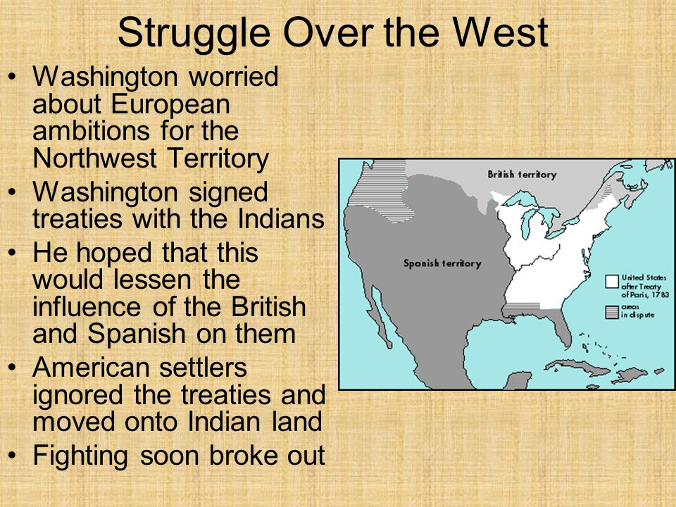 Struggle Over the West Washington worried about European ambitions for the Northwest Territory Washington signed treaties with the Indians He hoped that this would lessen the influence of the British and Spanish on them American settlers ignored the treaties and moved onto Indian land Fighting soon broke out