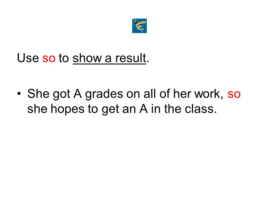 Use so to show a result. She got A grades on all of her work, so she hopes to get an A in the class.