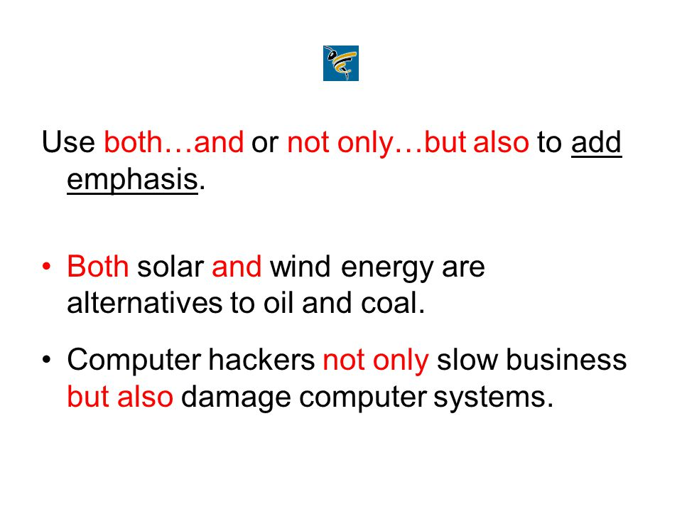 Use both…and or not only…but also to add emphasis. Both solar and wind energy are alternatives to oil and coal. Computer hackers not only slow busines