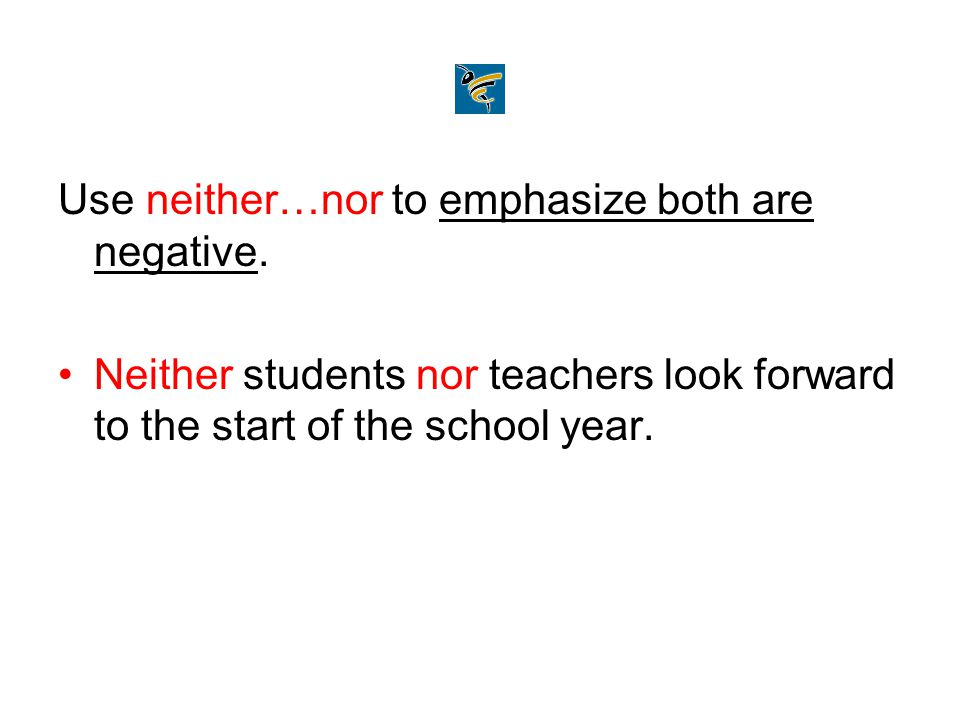 Use neither…nor to emphasize both are negative. Neither students nor teachers look forward to the start of the school year.