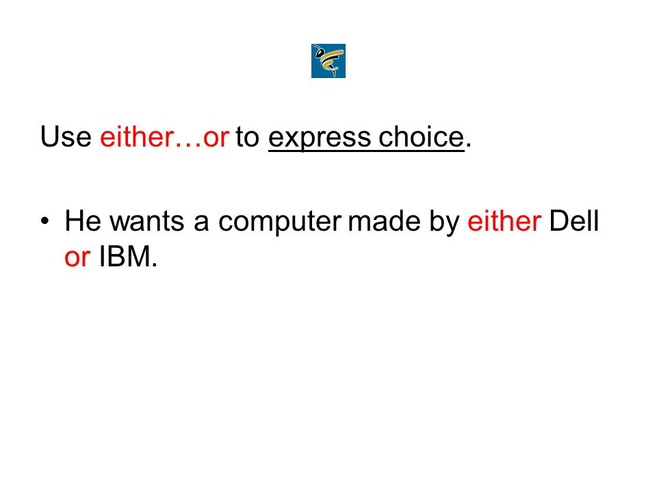 Use either…or to express choice. He wants a computer made by either Dell or IBM.