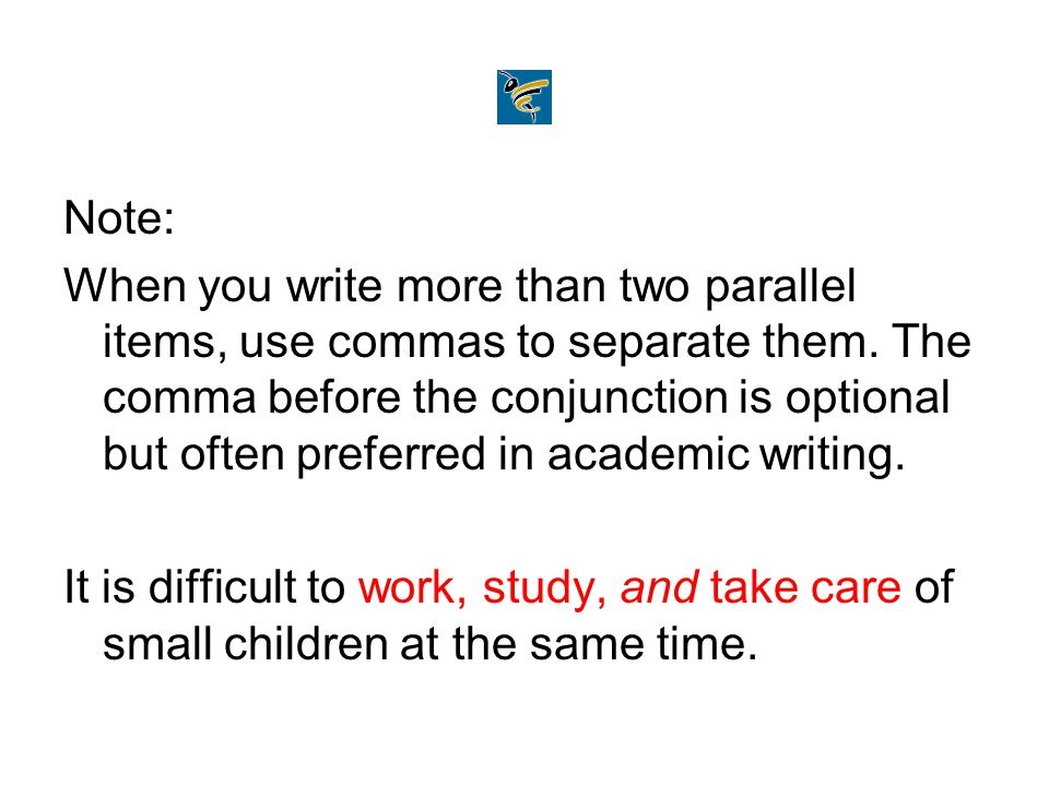Note: When you write more than two parallel items, use commas to separate them. The comma before the conjunction is optional but often preferred in ac