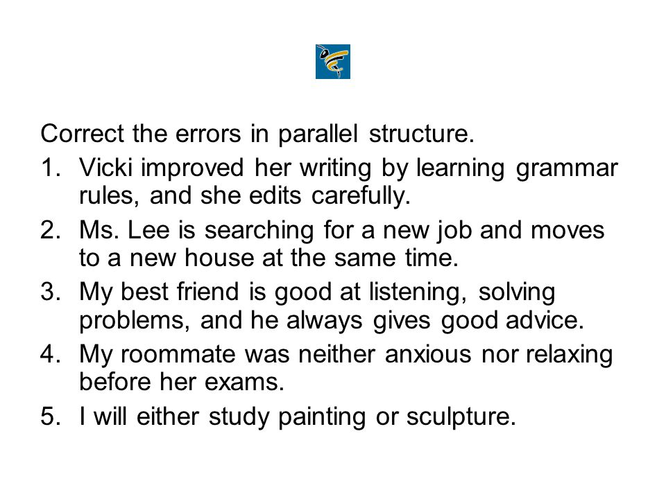 Correct the errors in parallel structure. 1.Vicki improved her writing by learning grammar rules, and she edits carefully. 2.Ms. Lee is searching for