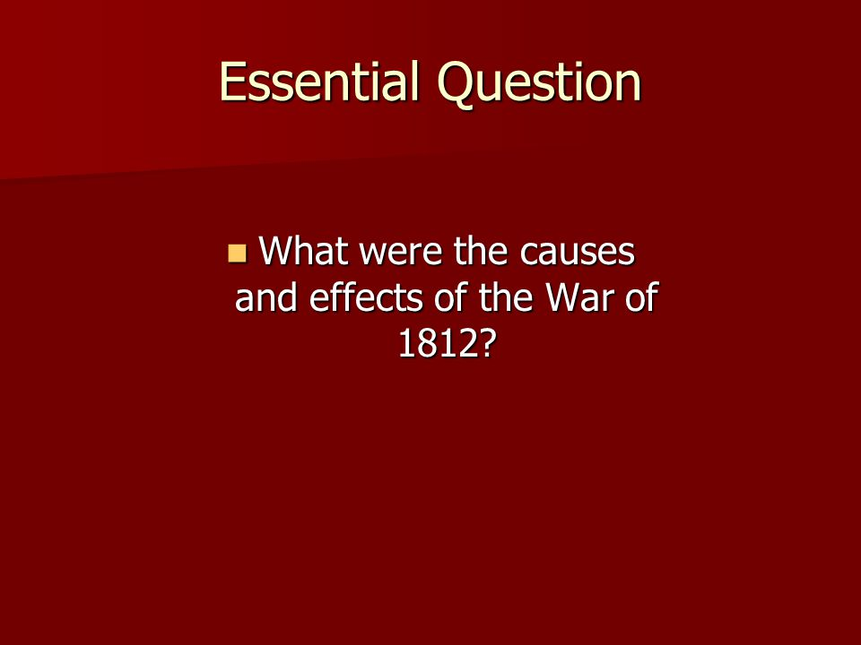Essential Question What were the causes and effects of the War of 1812.