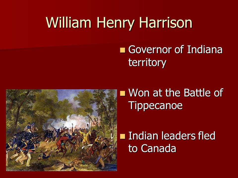 William Henry Harrison Governor of Indiana territory Governor of Indiana territory Won at the Battle of Tippecanoe Won at the Battle of Tippecanoe Indian leaders fled to Canada Indian leaders fled to Canada