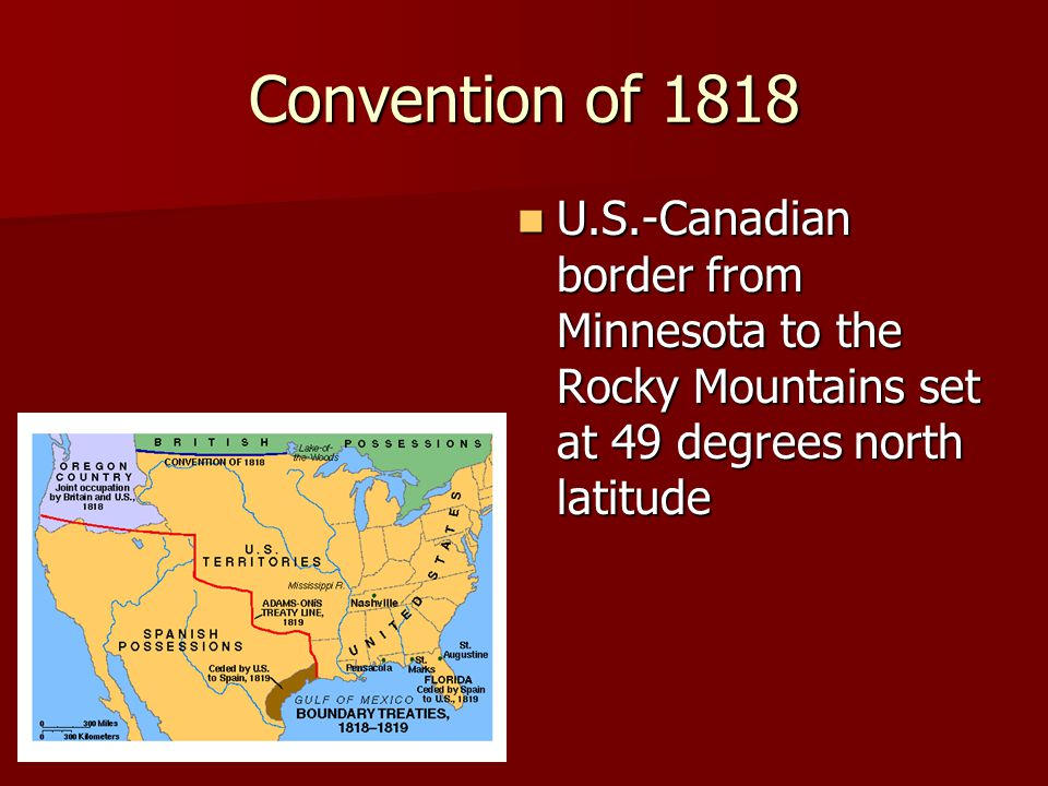 Convention of 1818 U.S.-Canadian border from Minnesota to the Rocky Mountains set at 49 degrees north latitude U.S.-Canadian border from Minnesota to the Rocky Mountains set at 49 degrees north latitude