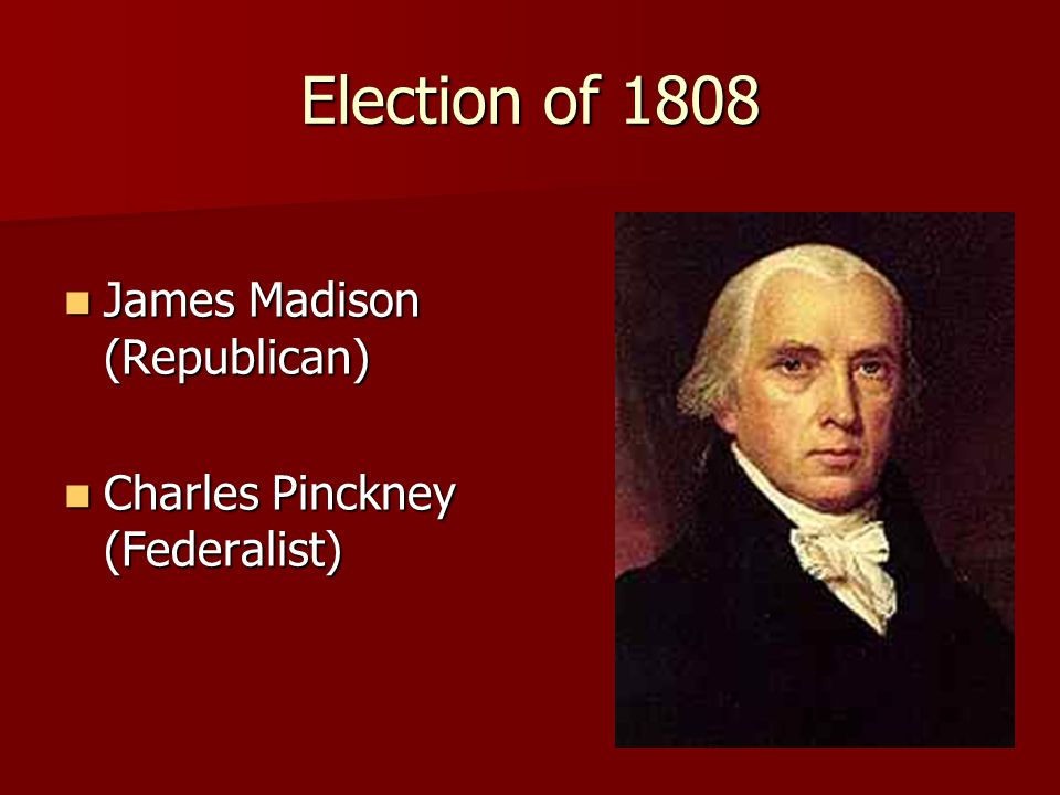 Election of 1808 James Madison (Republican) James Madison (Republican) Charles Pinckney (Federalist) Charles Pinckney (Federalist)