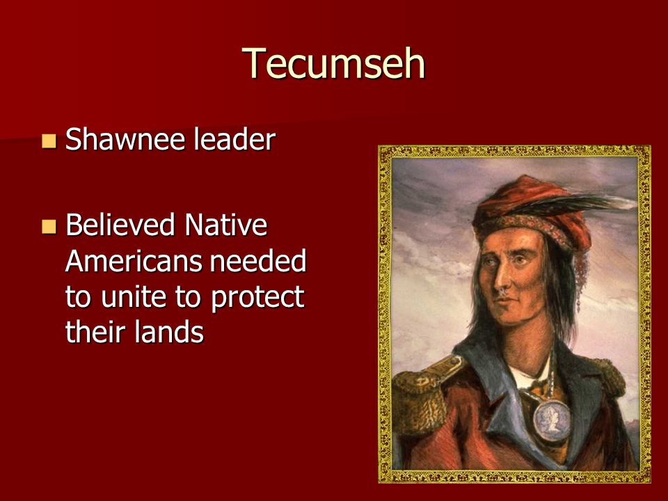 Tecumseh Shawnee leader Shawnee leader Believed Native Americans needed to unite to protect their lands Believed Native Americans needed to unite to protect their lands