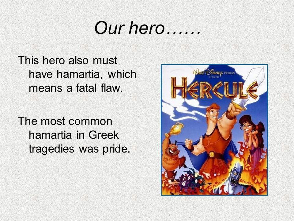 Our hero…… This hero also must have hamartia, which means a fatal flaw.